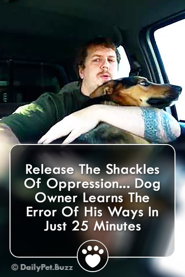 Release The Shackles Of Oppression... Dog Owner Learns The Error Of His Ways In Just 25 Minutes